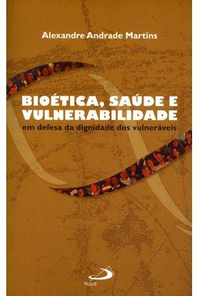 Edição antiga - Bioética, Saúde e Vulnerabilidade - Em Defesa da Dignidade Dos Vulneráveis - Alexandre Andrade Martins | Hoshan.org