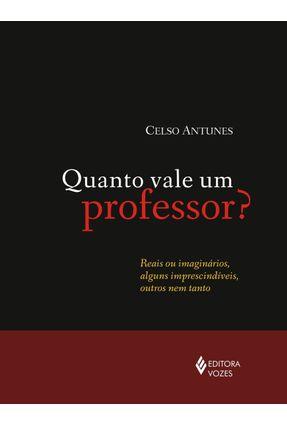 Quanto Vale Um Professor? - Reais Ou Imaginários, Alguns Imprescindíveis, Outros Nem Tanto - Antunes,Celso | Hoshan.org
