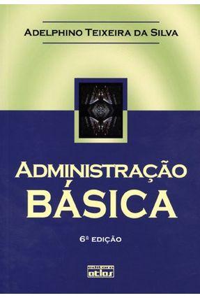 Administração Básica - 6ª Ed. 2011 - Silva,Adelphino Teixeira da   Nisrs.org