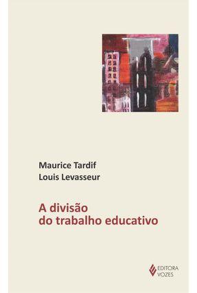 A Divisão do Trabalho Educativo - Tardif,Maurice Levasseur,Louis   Nisrs.org