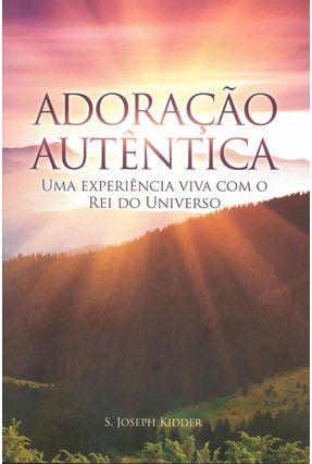 Adoração Autêntica - Uma Experiência Viva Com o Rei do Universo - Kidder,S. Joseph pdf epub