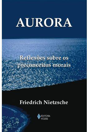 Aurora : Reflexões Sobre os Preconceitos Morais - Nietzsche,Friedrich | Nisrs.org