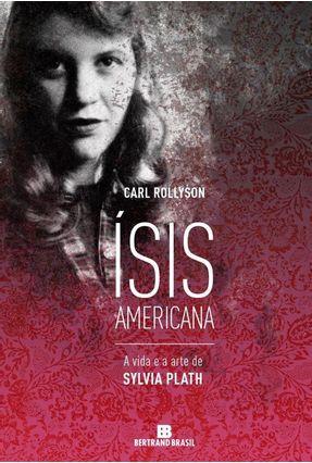 Ísis Americana - A Vida e A Arte de Sylvia Plath - Rollyson,Carl | Tagrny.org