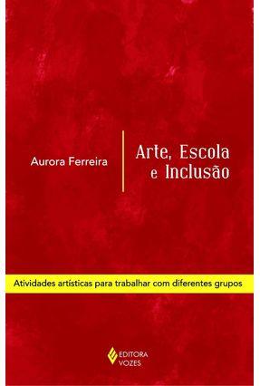 Arte, Escola E Inclusão - Atividades Artísticas Para Trabalhar Com Diferentes Grupos - Ferreira,Aurora | Tagrny.org