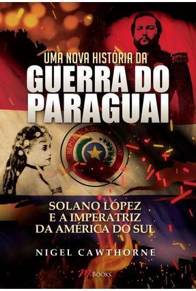 Uma Nova História da Guerra do Paraguai - Cawthorne,Nigel pdf epub