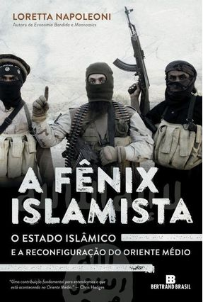 A Fênix Islamista - o Estado Islâmico e A Reconfiguração do Oriente Médio - Napoleoni, Loretta | Hoshan.org