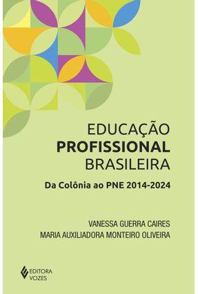 Educação Profissional Brasileira - da Colônia ao Pne 2014-2024 - Oliveira,Maria Auxiliadora Monteiro Caires,Vanessa Guerra pdf epub