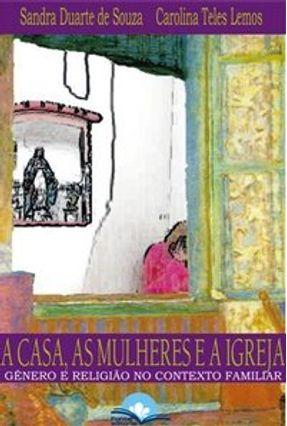 A Casa, as Mulheres e a Igreja - Gênero e Religião no Contexto Familiar - Souza,Sandra Duarte de | Tagrny.org