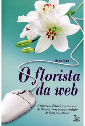 O Florista da Web - A História de Clóvis Souza, o Maior Vendedor de Flores Pela Internet - Rubin,Débora   Hoshan.org