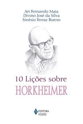 10 Lições Sobre Horkheimer - Col. 10 Lições - Silva,Divino José da Bueno,Sinésio Ferraz Maia,Ari Fernando | Hoshan.org