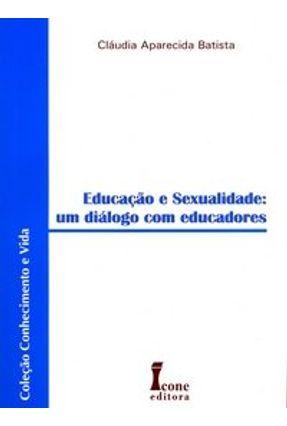 Educação e Sexualidade - Um Diálogo com Educadores - Col. Conhecimento e Vida - Batista,Cláudia Aparecida | Tagrny.org