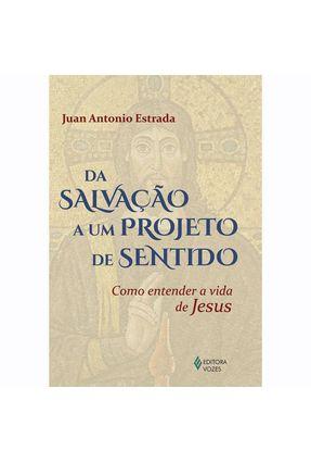 Da Salvação A Um Projeto de Sentido - Como Entender A Vida de Jesus - Estrada,Juan Antonio | Hoshan.org