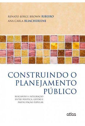 Construindo o Planejamento Público: Buscando A Integração Entre Política... - Ribeiro,Renato Jorge Brown Bliacheriene,Ana Carla pdf epub