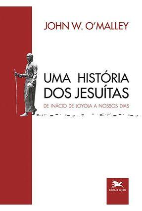 Uma História Dos Jesuítas - De Inácio De Loyola A Nossos Dias - OMALLEY,JOHN W.   Hoshan.org