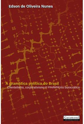 A Gramatica Politica do Brasil - Clientelismo, Corporativismo e Insulamento Burocrático - 5ª Ed. 2017 - Nunes,Edson   Hoshan.org