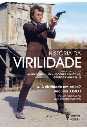 História da Virilidade - A Virilidade Em Crise? Século Xx-xxi - Vol. 3 - Jean-jacques Courtine | Tagrny.org