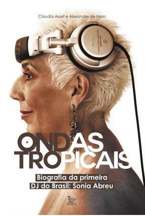 Ondas Tropicais - Biografia da Primeira Dj do Brasil - Sonia Abreu - Assef,Claudia Melo,Alexandre De | Hoshan.org