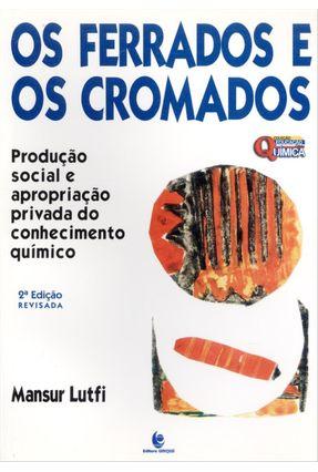 Os Ferrados e Os Cromados - Produção Social e Apropriação Privada do Conhecimento Químico-2ªed.2013 - Lutfi,Mansur | Tagrny.org