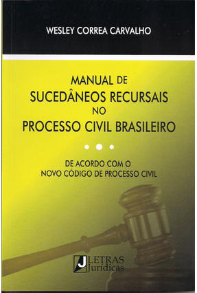 Manual de Sucedâneos Recursais No Processo Civil Brasileiro - Carvalho,Wesley Correa | Tagrny.org