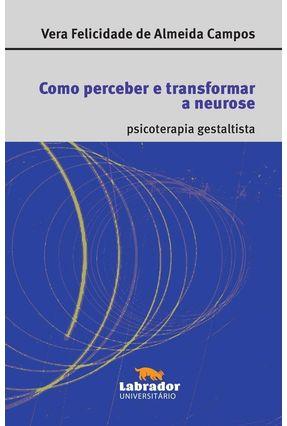 Como Perceber e Transformar A Neurose - Campos,Vera Felicidade de Almeida | Tagrny.org