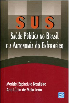 Sus - Saúde Pública No Brasil e A Autonomia do Enfermeiro - Brasileiro,Marislei Esídula Leão,Ana Lúcia De Melo | Nisrs.org
