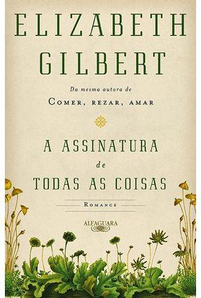 A Assinatura de Todas As Coisas - Gilbert,Elizabeth | Tagrny.org