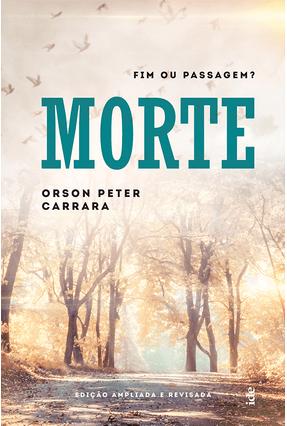 Morte - Fim ou Passagem? - Carrara ,Orson Peter | Tagrny.org