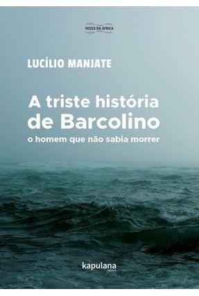 A Triste História De Barcolino - O Homem Que Não Sabia Morrer - Weg,Rosana Morais Manjate,Lucílio | Tagrny.org
