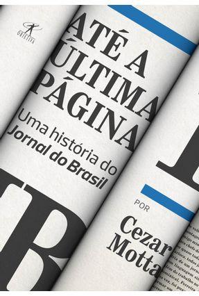 Até A Última Página: Uma História do Jornal do Brasil - Motta,Cezar | Hoshan.org