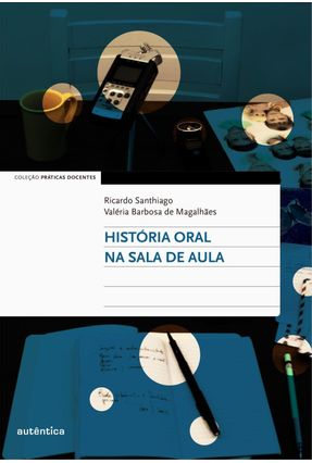 História Oral na Sala de Aula - Col. Práticas Docentes - Santhiago,Ricardo Magalhães,Valéria   Tagrny.org