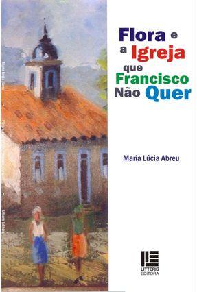 Edição antiga - Flora e A Igreja Que Francisco Não Quer - Abreu,Maria Lúcia | Tagrny.org