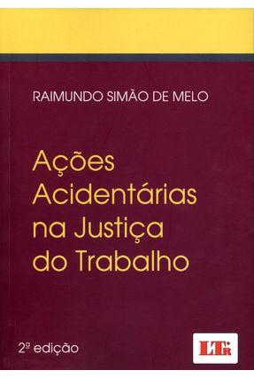 Ações Acidentárias na Justiça do Trabalho - 2ª Ed. - De Melo,Raimundo Simão | Tagrny.org