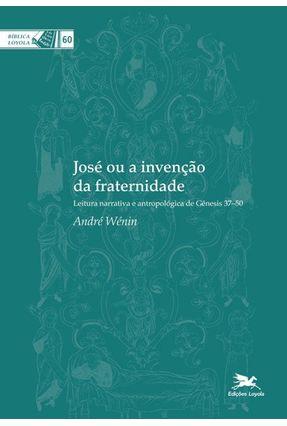 José Ou a Invenção da Fraternidade - Leitura Narrativa e Antropológica de Gênesis 37-50 - Col. Bíblica Loyola - Wénin,André   Tagrny.org