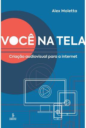 Você na Tela - Criação Audiovisual Para A Internet - Moletta,Alex pdf epub