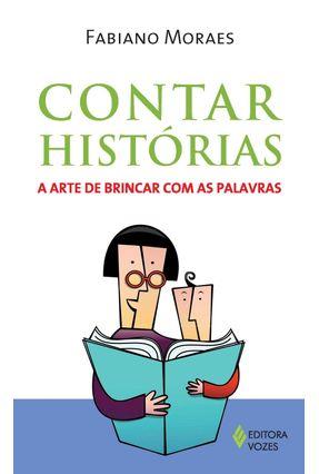 Contar Histórias - a Arte de Brincar Com As Palavras - Moraes,Fabiano | Hoshan.org