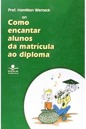 Como Encantar Alunos da Matrícula Ao Diploma - 4ª Ed. 2010 - Werneck,Hamilton Pierro,Di Oliveira,R.   Tagrny.org