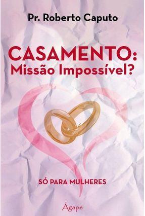 Casamento - Missão Impossível?  - Só Para Mulheres - Caputo,Roberto | Hoshan.org