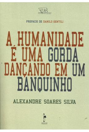 A Humanidade É Uma Gorda Dançando Em Um Banquinho - Silva,Alexandre Soares   Nisrs.org