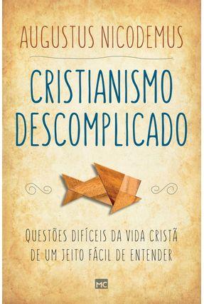 Cristianismo Descomplicado - Questões Difíceis da Vida Cristã de Um Jeito Fácil de Entender - Nicodemus,Augustus pdf epub