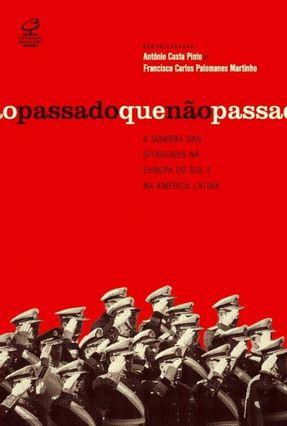 O Passado Que Não Passa - A Sombra Das Ditaduras na Europa do Sul e na América Latina - Pinto,Antonio Costa Martinho,Francisco Carlos Palomanes pdf epub