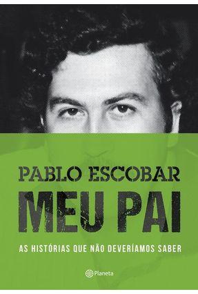 Pablo Escobar - Meu Pai - As Histórias Que Não Deveríamos Saber - 2ª Ed. 2015 - Escobar,Juan Pablo | Hoshan.org