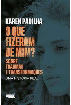 o Que Fizeram De Mim? - Sobre Traumas E Transformações - Padilha,Karen   Tagrny.org