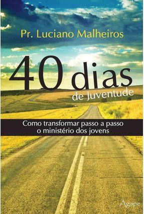40 Dias de Juventude - Como Transformar Passo a Passo o Ministério Dos Jovens - Malheiros,Luciano | Hoshan.org