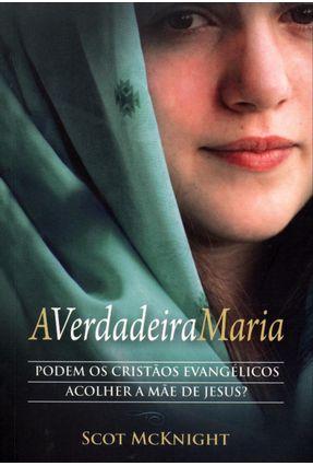 A Verdadeira Maria - Podem Os Cristão Evangélicos Acolher A Mãe de Jesus - McKnight,Scot pdf epub