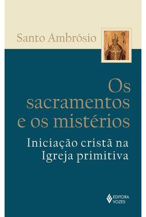 Os Sacramentos e Os Mistérios - Iniciação Cristã na Igreja Primitiva - Ambrósio,Santo pdf epub