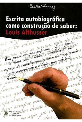 Escrita Autobiográfica Como Construção de Saber - Louis Althusser - Ferraz,Carlos   Hoshan.org