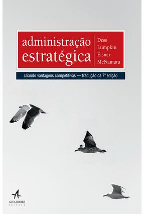 Administração Estratégica -  Criando Vantagens Competitivas - Tradução da 7ª Edição - Dess,Gregory G. Eisner,Alan B. pdf epub