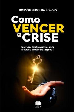 Como Vencer A Crise - Superando Desafios Com Liderança, Estratégia e Inteligência Espiritual - Borges,Dobson Ferreira pdf epub