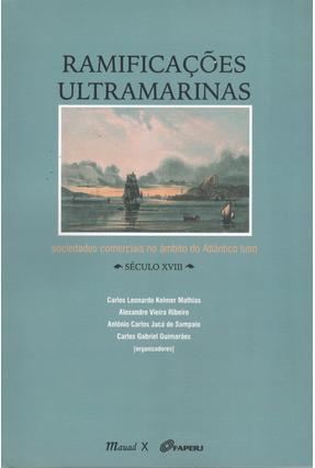 Ramificações Ultramarinas - Sociedades Comerciais No Âmbito do Atlântico Luso Século XVIII - Mathias,Carlos Leonardo Kelmer | Hoshan.org