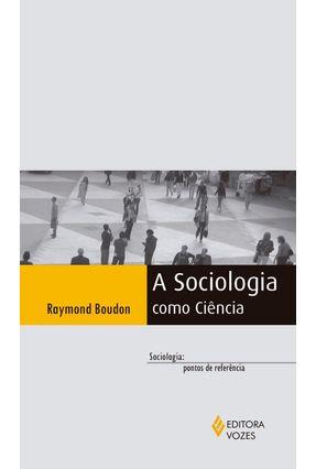 A Sociologia Como Ciência - Col. Sociologia - Pontos de Referência - Boudon,Raymond | Tagrny.org